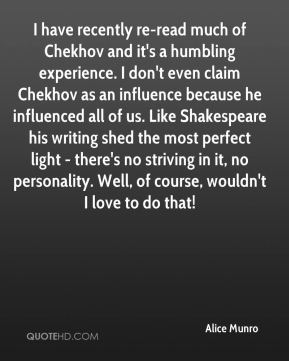 Alice Munro - I have recently re-read much of Chekhov and it's a humbling experience. I don't even claim Chekhov as an influence because he influenced all of us. Like Shakespeare his writing shed the most perfect light - there's no striving in it, no personality. Well, of course, wouldn't I love to do that!