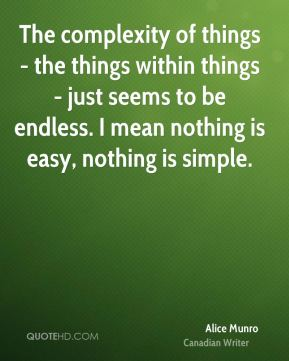 The complexity of things - the things within things - just seems to be endless. I mean nothing is easy, nothing is simple.