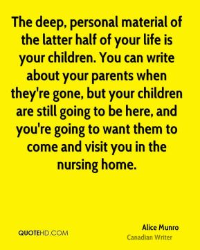 The deep, personal material of the latter half of your life is your children. You can write about your parents when they're gone, but your children are still going to be here, and you're going to want them to come and visit you in the nursing home.