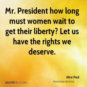 Mr. President how long must women wait to get their liberty? Let us have the rights we deserve.