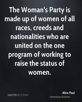 Alice Paul - The Woman's Party is made up of women of all races, creeds and nationalities who are united on the one program of working to raise the status of women.