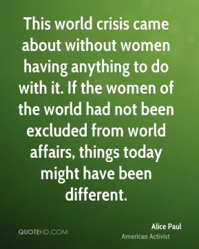 This world crisis came about without women having anything to do with it. If the women of the world had not been excluded from world affairs, things today might have been different.