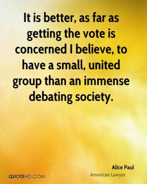 It is better, as far as getting the vote is concerned I believe, to have a small, united group than an immense debating society.