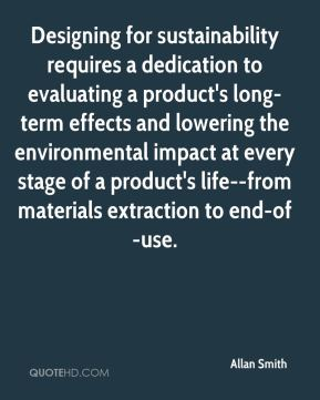 Allan Smith - Designing for sustainability requires a dedication to evaluating a product's long-term effects and lowering the environmental impact at every stage of a product's life--from materials extraction to end-of-use.