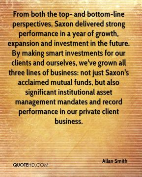 Allan Smith - From both the top- and bottom-line perspectives, Saxon delivered strong performance in a year of growth, expansion and investment in the future. By making smart investments for our clients and ourselves, we've grown all three lines of business: not just Saxon's acclaimed mutual funds, but also significant institutional asset management mandates and record performance in our private client business.