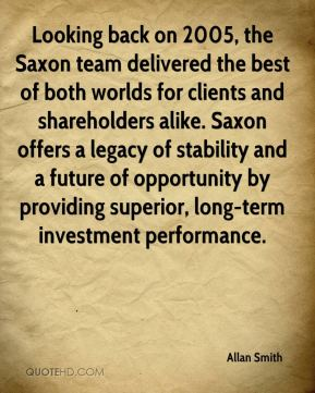Looking back on 2005, the Saxon team delivered the best of both worlds for clients and shareholders alike. Saxon offers a legacy of stability and a future of opportunity by providing superior, long-term investment performance.