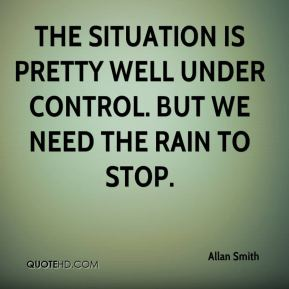 Allan Smith - The situation is pretty well under control. But we need the rain to stop.