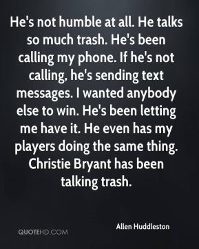 Allen Huddleston - He's not humble at all. He talks so much trash. He's been calling my phone. If he's not calling, he's sending text messages. I wanted anybody else to win. He's been letting me have it. He even has my players doing the same thing. Christie Bryant has been talking trash.
