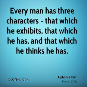 Every man has three characters - that which he exhibits, that which he has, and that which he thinks he has.