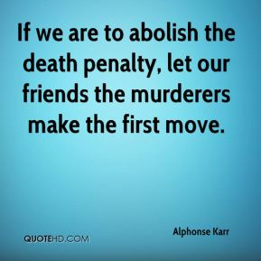 Alphonse Karr - If we are to abolish the death penalty, let our friends the murderers make the first move.