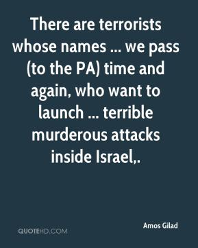There are terrorists whose names ... we pass (to the PA) time and again, who want to launch ... terrible murderous attacks inside Israel.