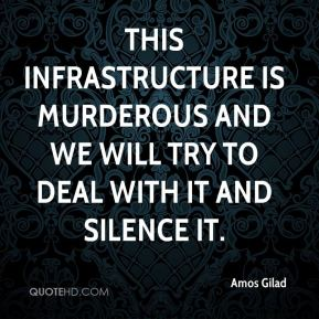 This infrastructure is murderous and we will try to deal with it and silence it.