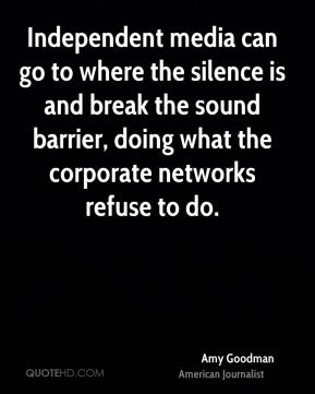 Independent media can go to where the silence is and break the sound barrier, doing what the corporate networks refuse to do.