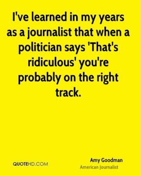 Amy Goodman - I've learned in my years as a journalist that when a politician says 'That's ridiculous' you're probably on the right track.