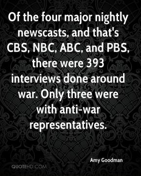 Amy Goodman - Of the four major nightly newscasts, and that's CBS, NBC, ABC, and PBS, there were 393 interviews done around war. Only three were with anti-war representatives.