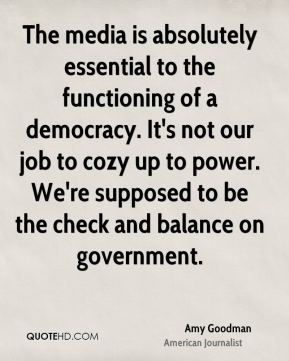 The media is absolutely essential to the functioning of a democracy. It's not our job to cozy up to power. We're supposed to be the check and balance on government.