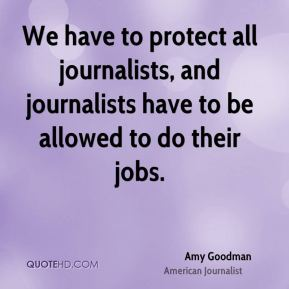 We have to protect all journalists, and journalists have to be allowed to do their jobs.
