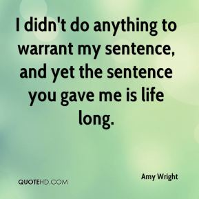Amy Wright - I didn't do anything to warrant my sentence, and yet the sentence you gave me is life long.