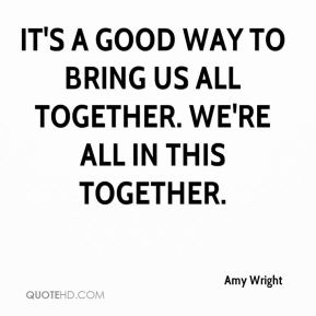 It's a good way to bring us all together. We're all in this together.