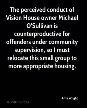 Amy Wright - The perceived conduct of Vision House owner Michael O'Sullivan is counterproductive for offenders under community supervision, so I must relocate this small group to more appropriate housing.