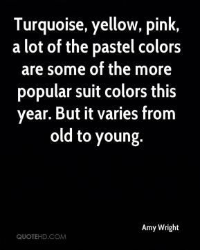 Turquoise, yellow, pink, a lot of the pastel colors are some of the more popular suit colors this year. But it varies from old to young.