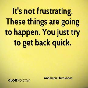 Anderson Hernandez - It's not frustrating. These things are going to happen. You just try to get back quick.