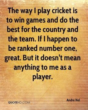 The way I play cricket is to win games and do the best for the country and the team. If I happen to be ranked number one, great. But it doesn't mean anything to me as a player.