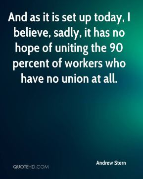 Andrew Stern - And as it is set up today, I believe, sadly, it has no hope of uniting the 90 percent of workers who have no union at all.