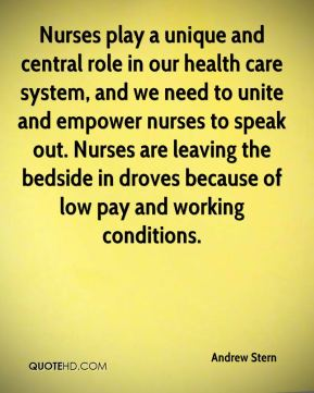 Andrew Stern - Nurses play a unique and central role in our health care system, and we need to unite and empower nurses to speak out. Nurses are leaving the bedside in droves because of low pay and working conditions.