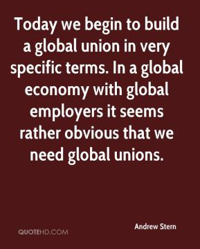 Andrew Stern - Today we begin to build a global union in very specific terms. In a global economy with global employers it seems rather obvious that we need global unions.