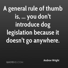 Andrew Wright - A general rule of thumb is, ... you don't introduce dog legislation because it doesn't go anywhere.