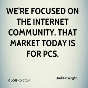 Andrew Wright - We're focused on the Internet community. That market today is for PCs.