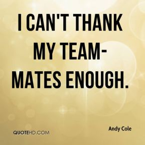 Andy Cole - I can't thank my team-mates enough.