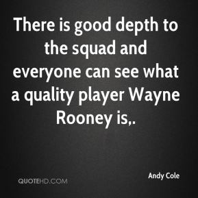 Andy Cole - There is good depth to the squad and everyone can see what a quality player Wayne Rooney is.