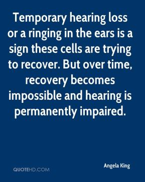 Temporary hearing loss or a ringing in the ears is a sign these cells are trying to recover. But over time, recovery becomes impossible and hearing is permanently impaired.