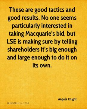 Angela Knight - These are good tactics and good results. No one seems particularly interested in taking Macquarie's bid, but LSE is making sure by telling shareholders it's big enough and large enough to do it on its own.