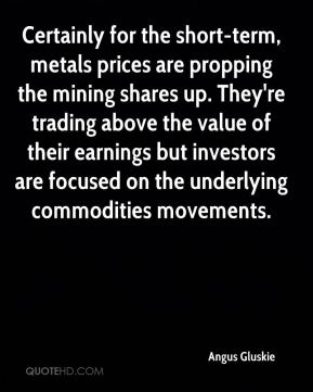 Angus Gluskie - Certainly for the short-term, metals prices are propping the mining shares up. They're trading above the value of their earnings but investors are focused on the underlying commodities movements.