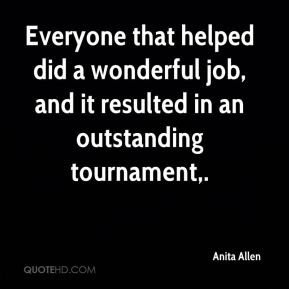 Anita Allen - Everyone that helped did a wonderful job, and it resulted in an outstanding tournament.