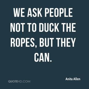 Anita Allen - We ask people not to duck the ropes, but they can.