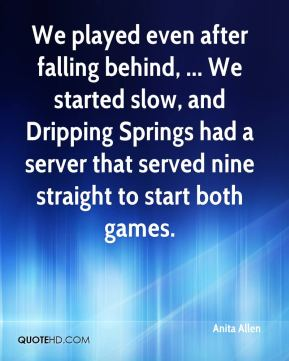 We played even after falling behind, ... We started slow, and Dripping Springs had a server that served nine straight to start both games.