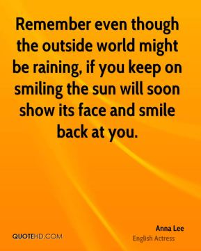 Remember even though the outside world might be raining, if you keep on smiling the sun will soon show its face and smile back at you.