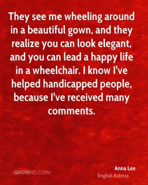 Anna Lee - They see me wheeling around in a beautiful gown, and they realize you can look elegant, and you can lead a happy life in a wheelchair. I know I've helped handicapped people, because I've received many comments.