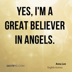 Yes, I'm a great believer in angels.
