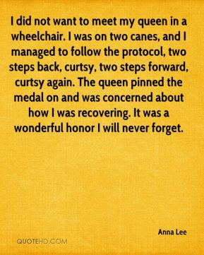 Anna Lee - I did not want to meet my queen in a wheelchair. I was on two canes, and I managed to follow the protocol, two steps back, curtsy, two steps forward, curtsy again. The queen pinned the medal on and was concerned about how I was recovering. It was a wonderful honor I will never forget.