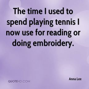 Anna Lee - The time I used to spend playing tennis I now use for reading or doing embroidery.