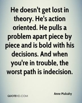 He doesn't get lost in theory. He's action oriented. He pulls a problem apart piece by piece and is bold with his decisions. And when you're in trouble, the worst path is indecision.