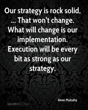 Our strategy is rock solid, ... That won't change. What will change is our implementation. Execution will be every bit as strong as our strategy.