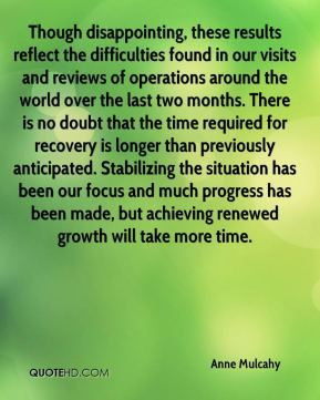 Though disappointing, these results reflect the difficulties found in our visits and reviews of operations around the world over the last two months. There is no doubt that the time required for recovery is longer than previously anticipated. Stabilizing the situation has been our focus and much progress has been made, but achieving renewed growth will take more time.