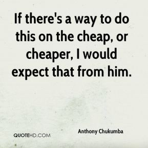 Anthony Chukumba - If there's a way to do this on the cheap, or cheaper, I would expect that from him.