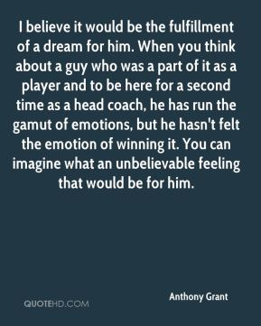 I believe it would be the fulfillment of a dream for him. When you think about a guy who was a part of it as a player and to be here for a second time as a head coach, he has run the gamut of emotions, but he hasn't felt the emotion of winning it. You can imagine what an unbelievable feeling that would be for him.